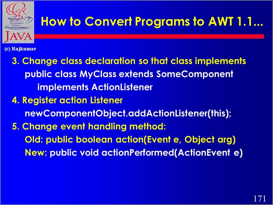 171 (c) Rajkumar How to Convert Programs to AWT 1.1... 3. Change class declaration so that class implements public class MyClass extends SomeComponent