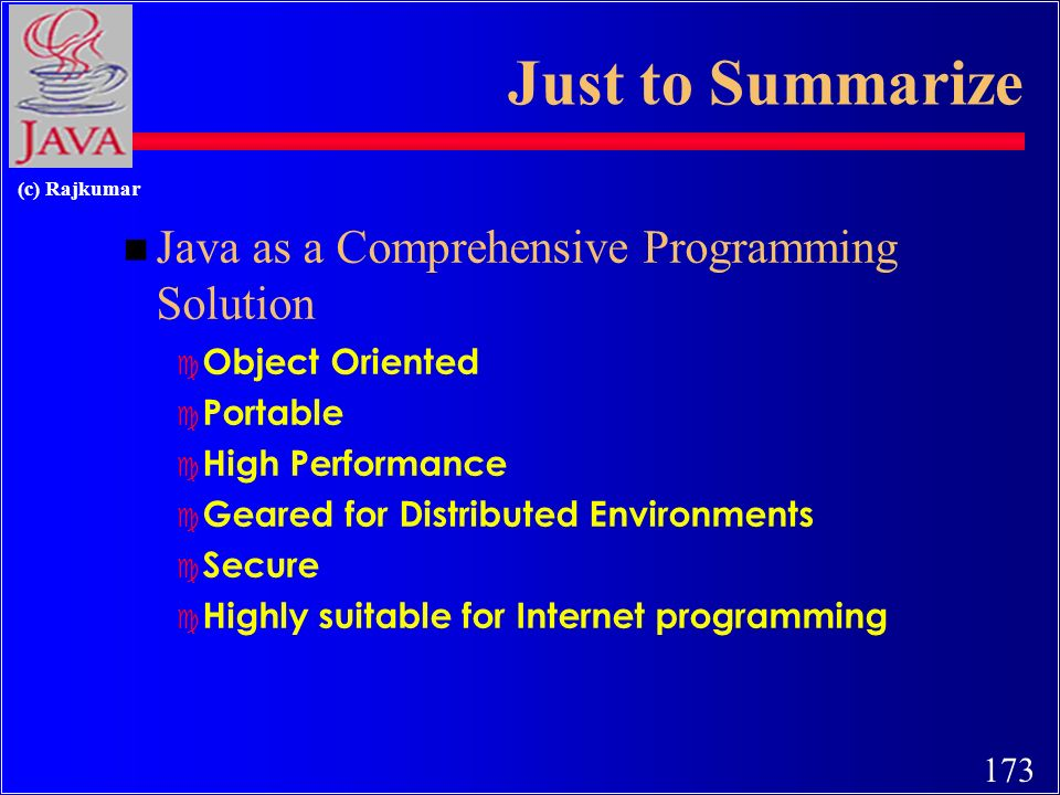 173 (c) Rajkumar Just to Summarize n Java as a Comprehensive Programming Solution c Object Oriented c Portable c High Performance c Geared for Distributed Environments c Secure c Highly suitable for Internet programming