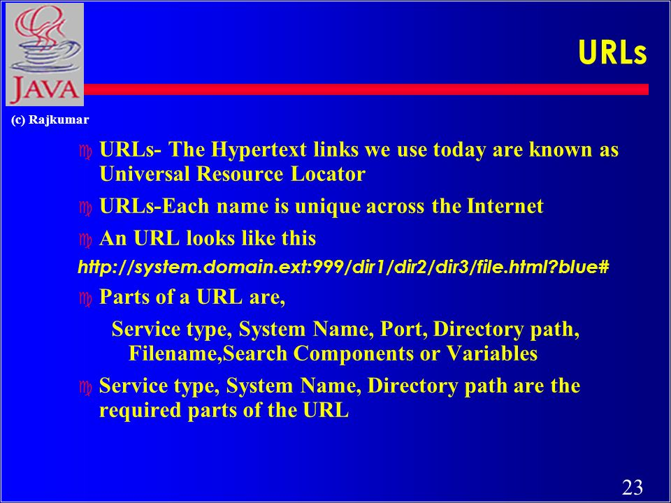 23 (c) Rajkumar URLs c URLs- The Hypertext links we use today are known as Universal Resource Locator c URLs-Each name is unique across the Internet c An URL looks like this http://system.domain.ext:999/dir1/dir2/dir3/file.html blue# c Parts of a URL are, Service type, System Name, Port, Directory path, Filename,Search Components or Variables c Service type, System Name, Directory path are the required parts of the URL