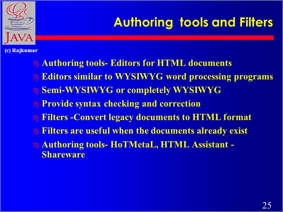 25 (c) Rajkumar Authoring tools and Filters c Authoring tools- Editors for HTML documents c Editors similar to WYSIWYG word processing programs c Semi-WYSIWYG or completely WYSIWYG c Provide syntax checking and correction c Filters -Convert legacy documents to HTML format c Filters are useful when the documents already exist c Authoring tools- HoTMetaL, HTML Assistant - Shareware