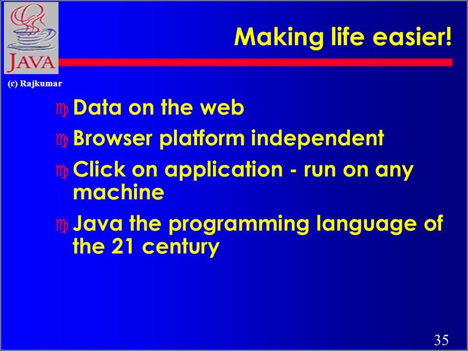 35 (c) Rajkumar Making life easier! c Data on the web c Browser platform independent c Click on application - run on any machine c Java the programmin