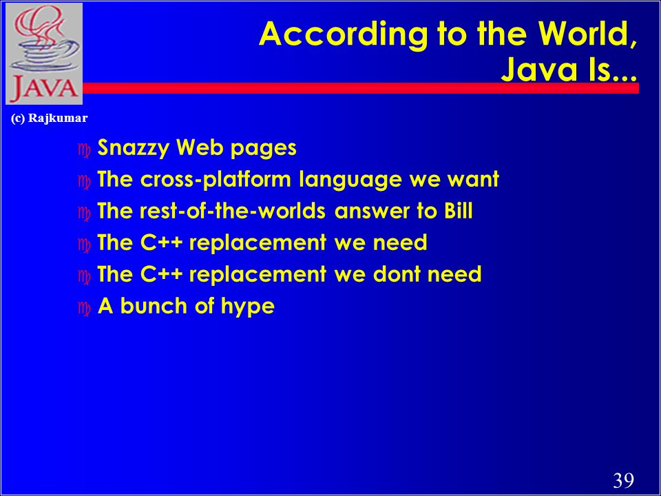 39 (c) Rajkumar According to the World, Java Is... c Snazzy Web pages c The cross-platform language we want c The rest-of-the-worlds answer to Bill c