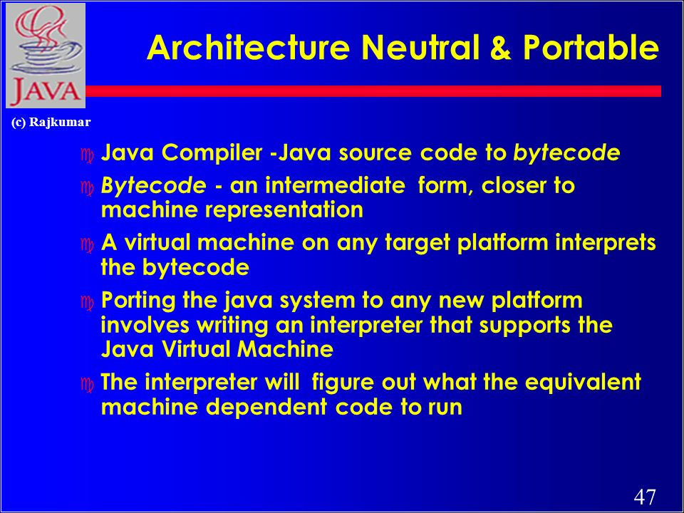 47 (c) Rajkumar Architecture Neutral & Portable c Java Compiler -Java source code to bytecode c Bytecode - an intermediate form, closer to machine representation c A virtual machine on any target platform interprets the bytecode c Porting the java system to any new platform involves writing an interpreter that supports the Java Virtual Machine c The interpreter will figure out what the equivalent machine dependent code to run