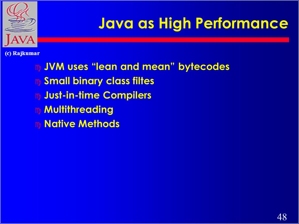 48 (c) Rajkumar Java as High Performance c JVM uses lean and mean bytecodes c Small binary class filtes c Just-in-time Compilers c Multithreading c Native Methods
