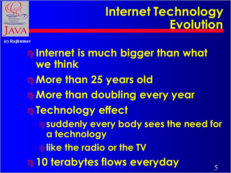 5 (c) Rajkumar Internet Technology Evolution c Internet is much bigger than what we think c More than 25 years old c More than doubling every year c Technology effect c suddenly every body sees the need for a technology c like the radio or the TV c 10 terabytes flows everyday