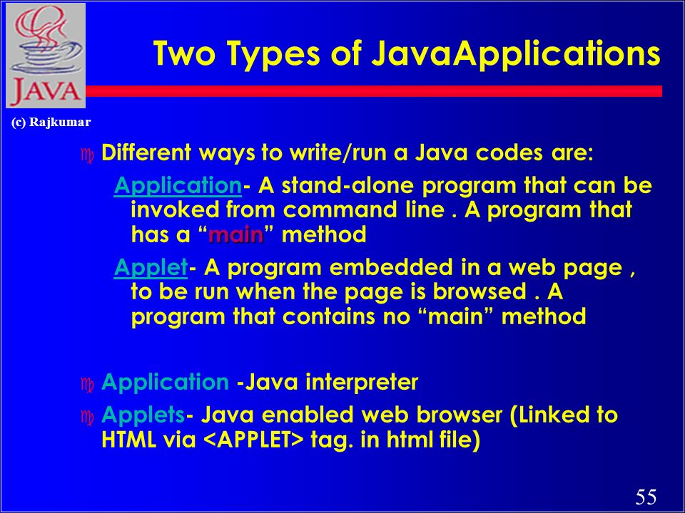 55 (c) Rajkumar Two Types of JavaApplications c Different ways to write/run a Java codes are: main Application- A stand-alone program that can be invoked from command line.