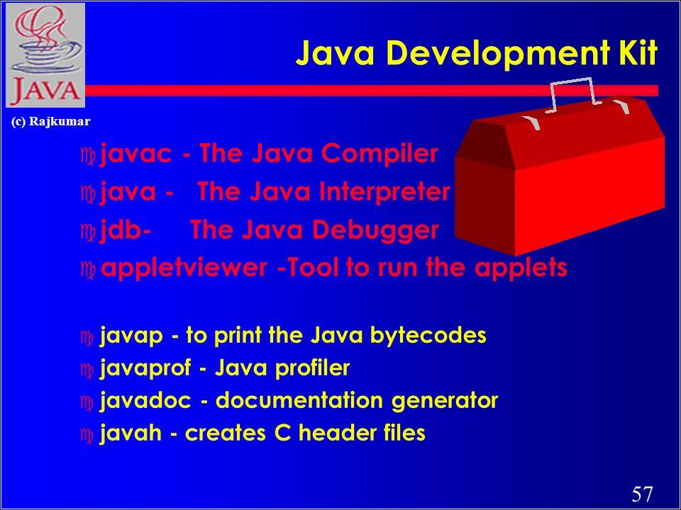 57 (c) Rajkumar Java Development Kit c javac - The Java Compiler c java - The Java Interpreter c jdb- The Java Debugger c appletviewer -Tool to run the applets c javap - to print the Java bytecodes c javaprof - Java profiler c javadoc - documentation generator c javah - creates C header files