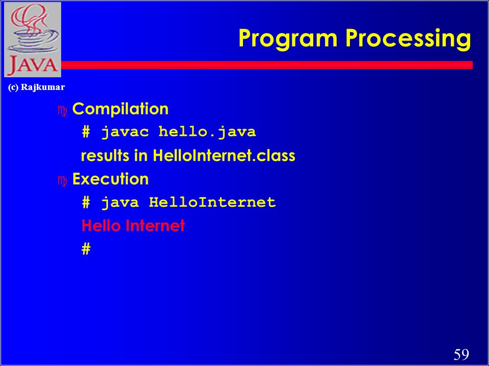 59 (c) Rajkumar Program Processing c Compilation # javac hello.java results in HelloInternet.class c Execution # java HelloInternet Hello Internet #