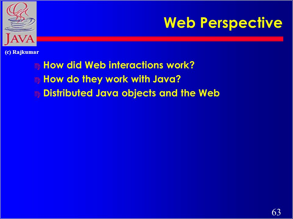 63 (c) Rajkumar Web Perspective c How did Web interactions work? c How do they work with Java? c Distributed Java objects and the Web
