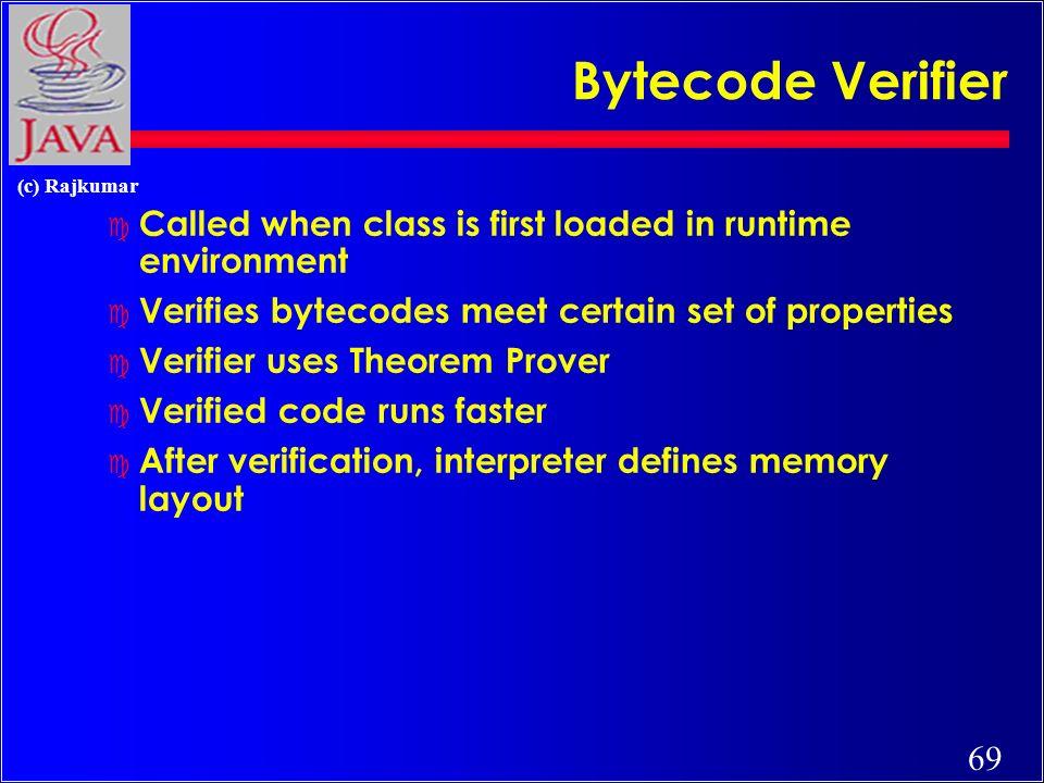 69 (c) Rajkumar Bytecode Verifier c Called when class is first loaded in runtime environment c Verifies bytecodes meet certain set of properties c Verifier uses Theorem Prover c Verified code runs faster c After verification, interpreter defines memory layout