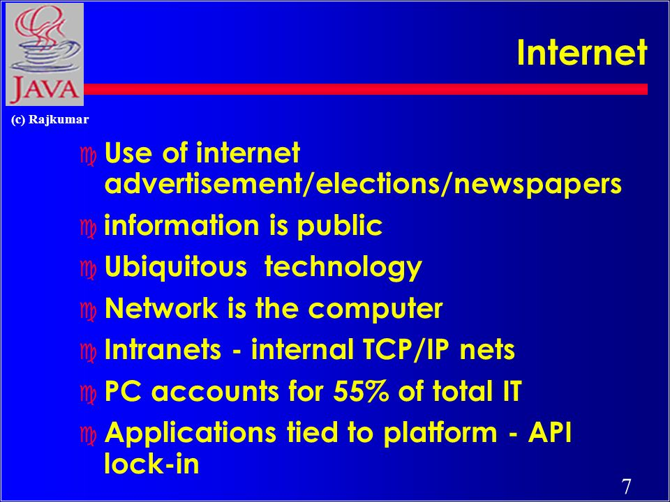 7 (c) Rajkumar Internet c Use of internet advertisement/elections/newspapers c information is public c Ubiquitous technology c Network is the computer c Intranets - internal TCP/IP nets c PC accounts for 55% of total IT c Applications tied to platform - API lock-in