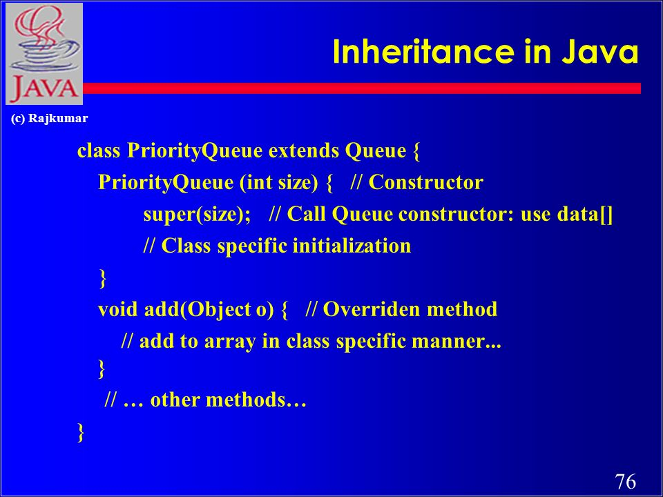 76 (c) Rajkumar Inheritance in Java class PriorityQueue extends Queue { PriorityQueue (int size) { // Constructor super(size); // Call Queue constructor: use data[] // Class specific initialization } void add(Object o) { // Overriden method // add to array in class specific manner...