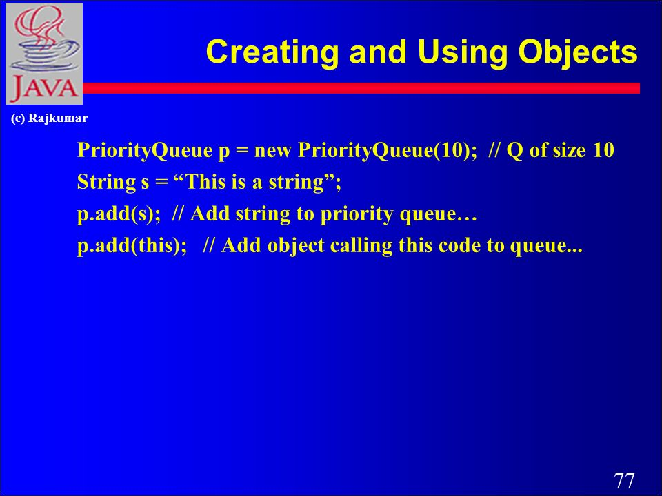 77 (c) Rajkumar Creating and Using Objects PriorityQueue p = new PriorityQueue(10); // Q of size 10 String s = This is a string; p.add(s); // Add string to priority queue… p.add(this); // Add object calling this code to queue...