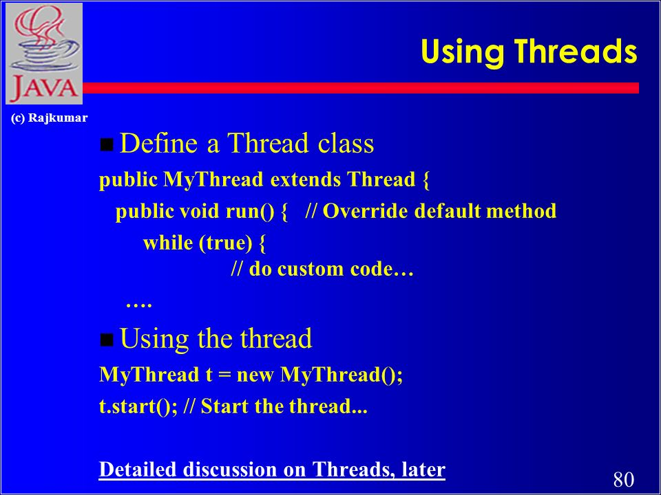 80 (c) Rajkumar Using Threads n Define a Thread class public MyThread extends Thread { public void run() { // Override default method while (true) { /