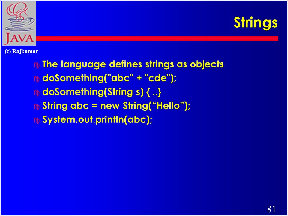 81 (c) Rajkumar Strings c The language defines strings as objects c doSomething( abc + cde ); c doSomething(String s) {..} c String abc = new String(Hello); c System.out.println(abc);