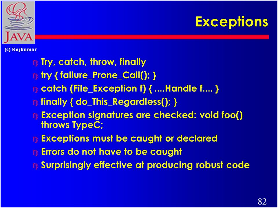 82 (c) Rajkumar Exceptions c Try, catch, throw, finally c try { failure_Prone_Call(); } c catch (File_Exception f) {....Handle f....