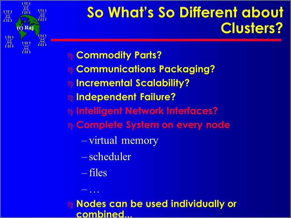 (c) Raj So Whats So Different about Clusters? c Commodity Parts? c Communications Packaging? c Incremental Scalability? c Independent Failure? c Intel