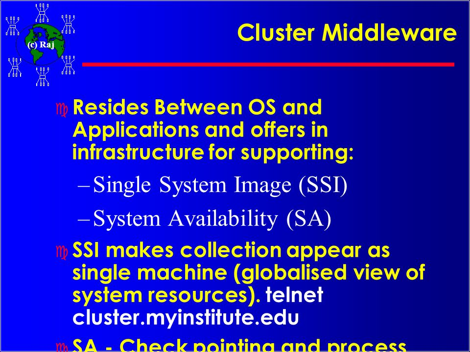 (c) Raj Cluster Middleware c Resides Between OS and Applications and offers in infrastructure for supporting: –Single System Image (SSI) –System Avail