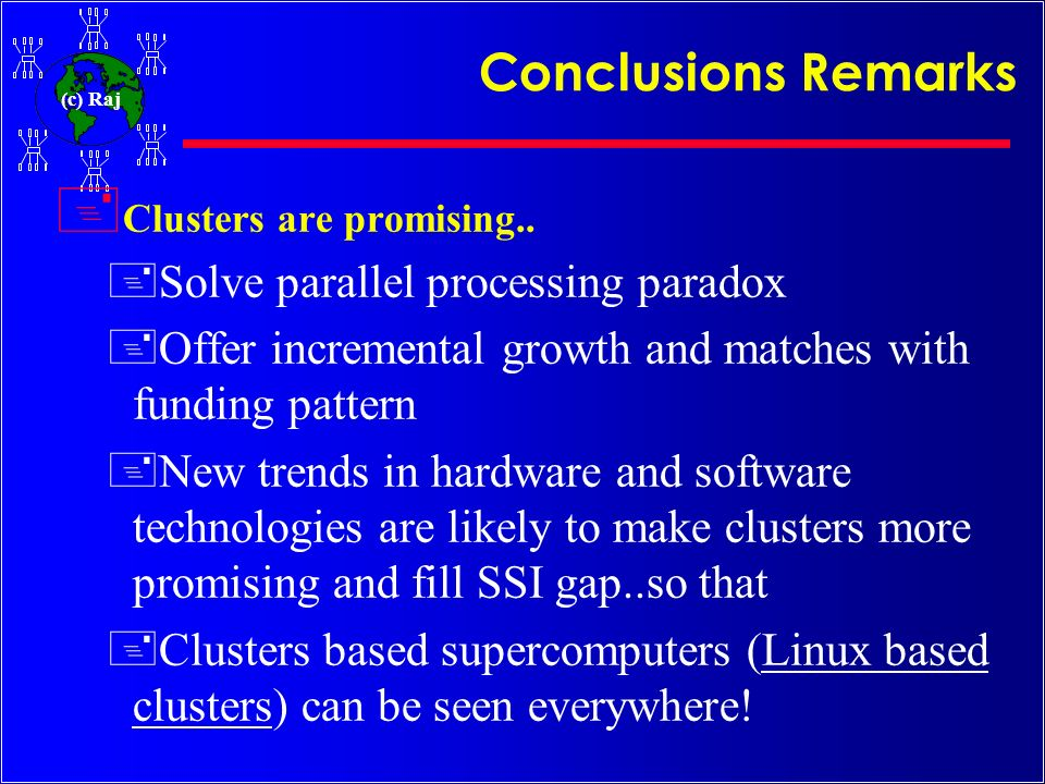 (c) Raj Conclusions Remarks + Clusters are promising.. +Solve parallel processing paradox +Offer incremental growth and matches with funding pattern +