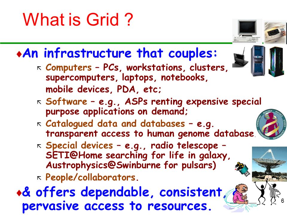 6 What is Grid ? An infrastructure that couples: ã Computers – PCs, workstations, clusters, supercomputers, laptops, notebooks, mobile devices, PDA, e