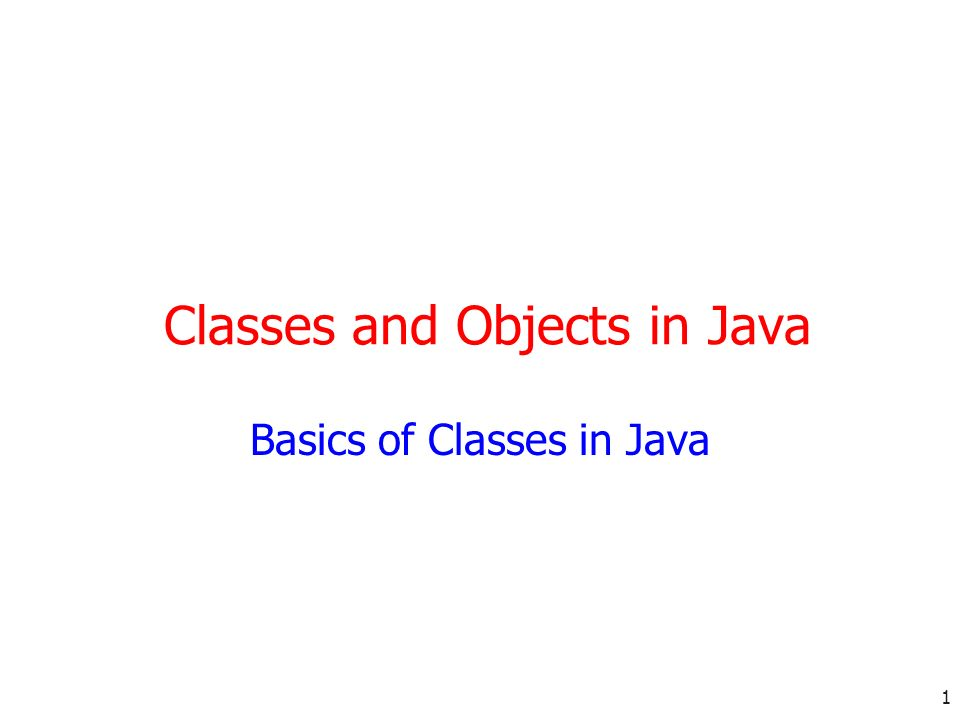 1 Classes and Objects in Java Basics of Classes in Java