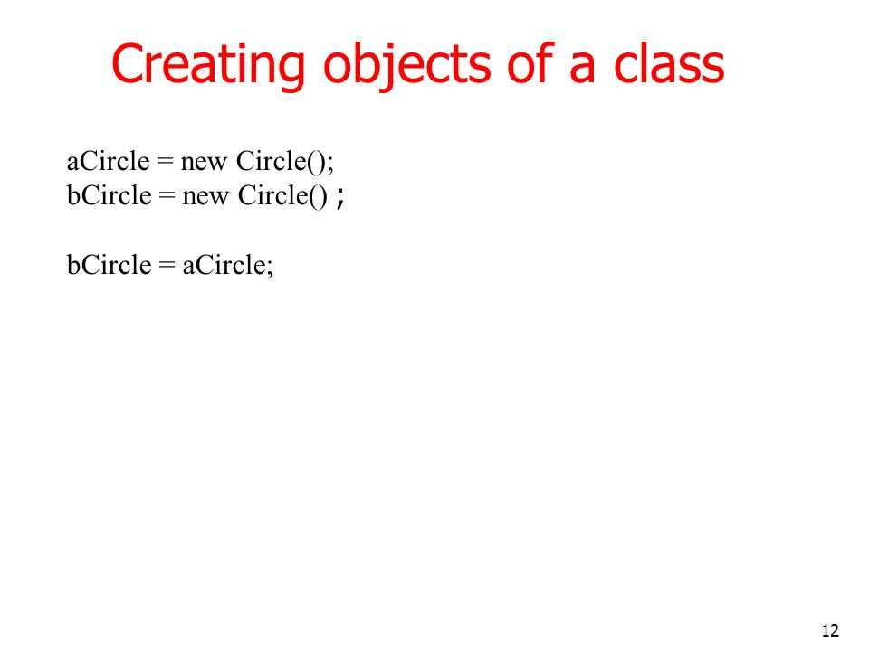 12 Creating objects of a class aCircle = new Circle(); bCircle = new Circle() ; bCircle = aCircle;