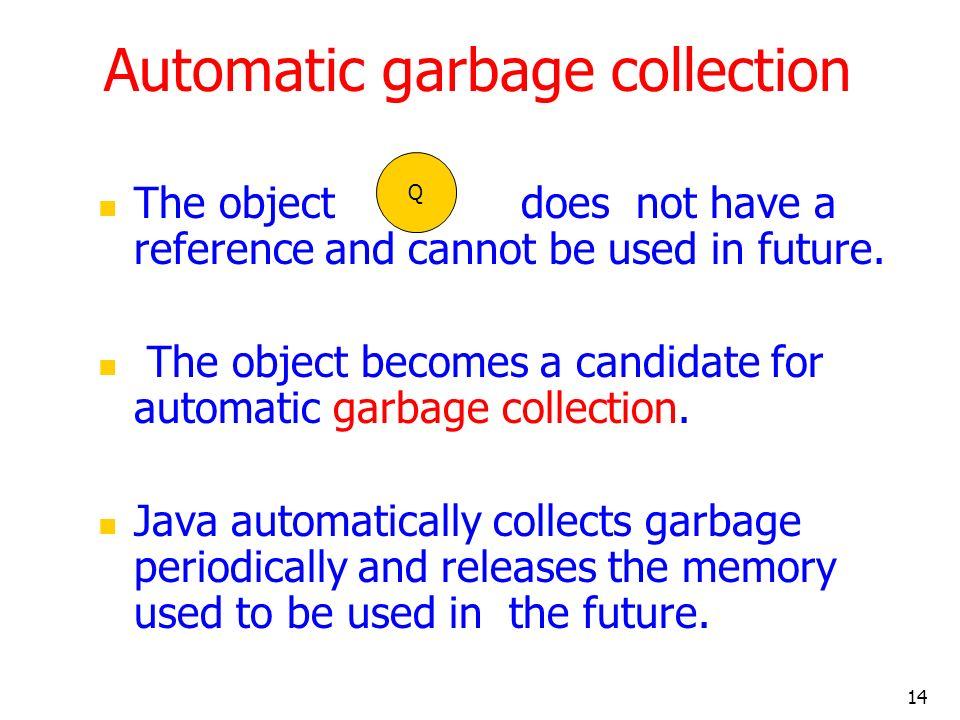 14 Automatic garbage collection The object does not have a reference and cannot be used in future.