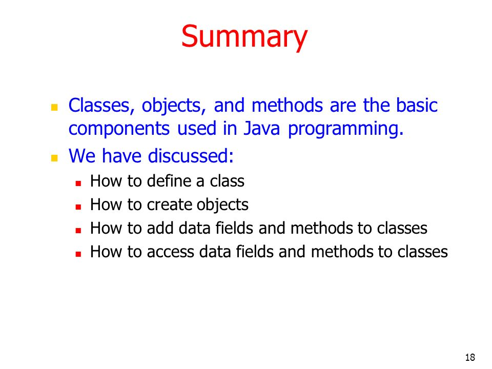 18 Summary Classes, objects, and methods are the basic components used in Java programming.
