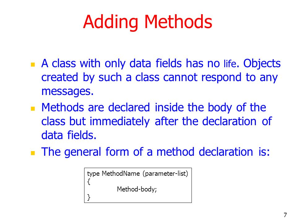7 Adding Methods A class with only data fields has no life.