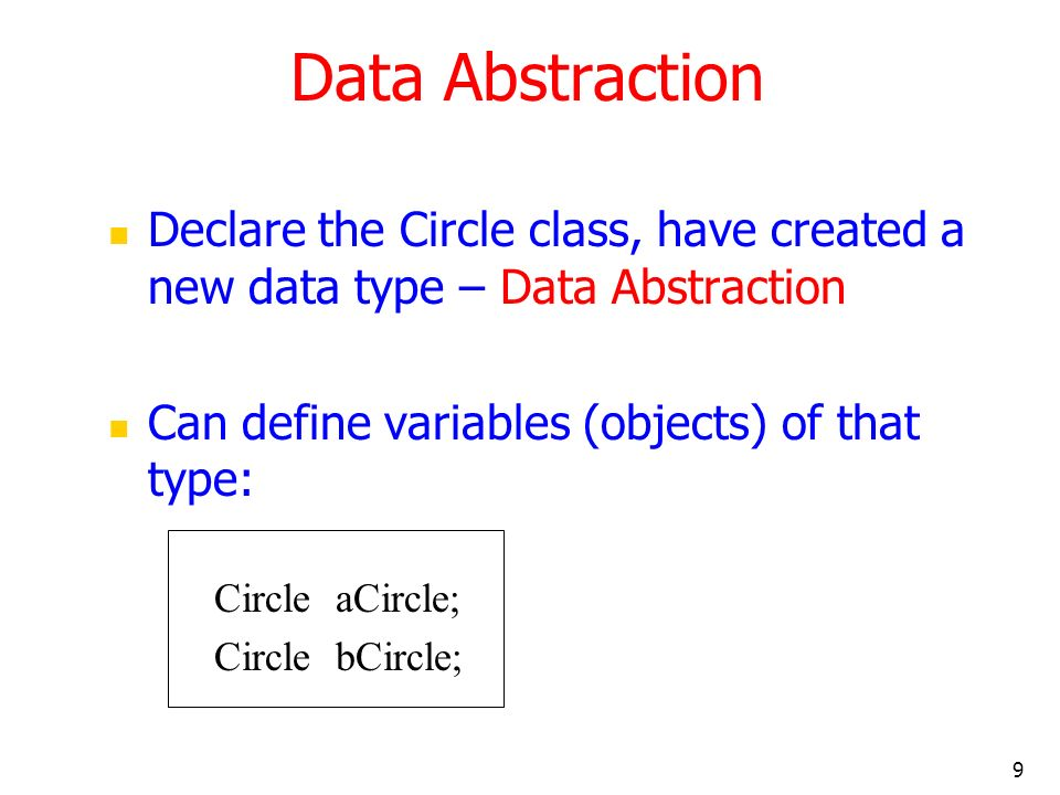 9 Data Abstraction Declare the Circle class, have created a new data type – Data Abstraction Can define variables (objects) of that type: Circle aCircle; Circle bCircle;