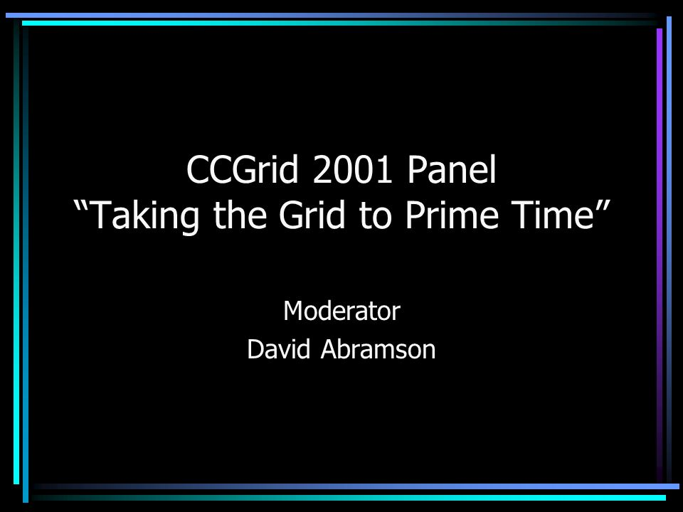 CCGrid 2001 Panel Taking the Grid to Prime Time Moderator David Abramson