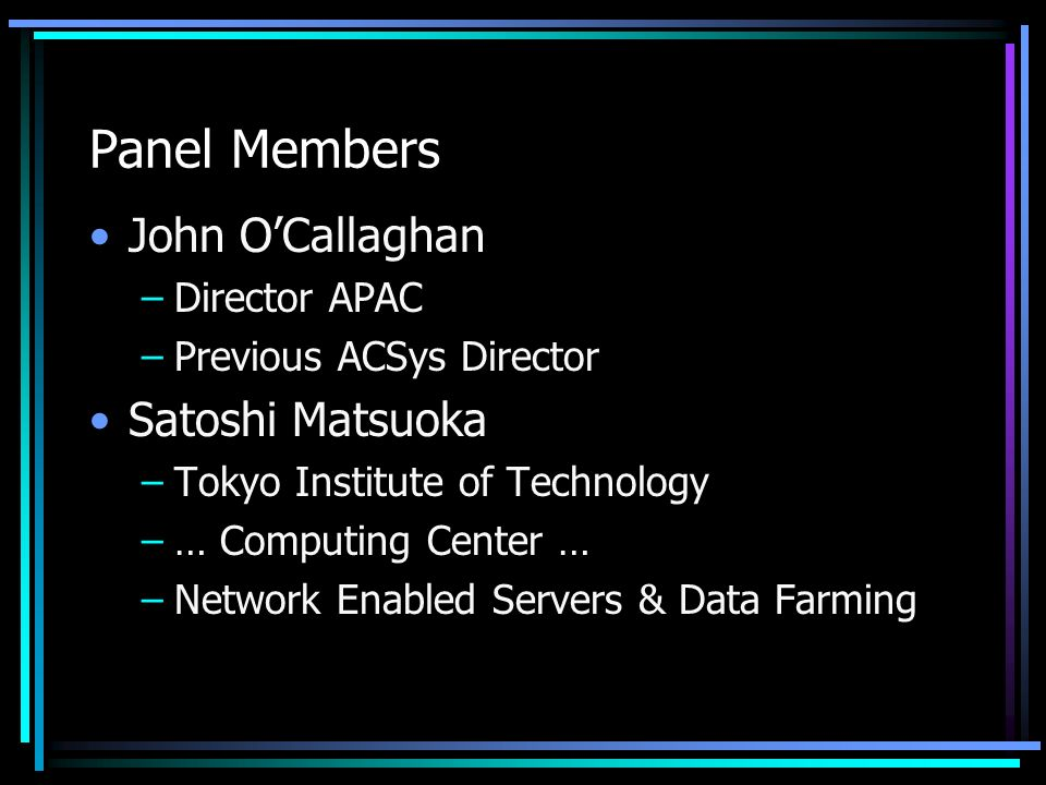 Panel Members John OCallaghan –Director APAC –Previous ACSys Director Satoshi Matsuoka –Tokyo Institute of Technology –… Computing Center … –Network Enabled Servers & Data Farming