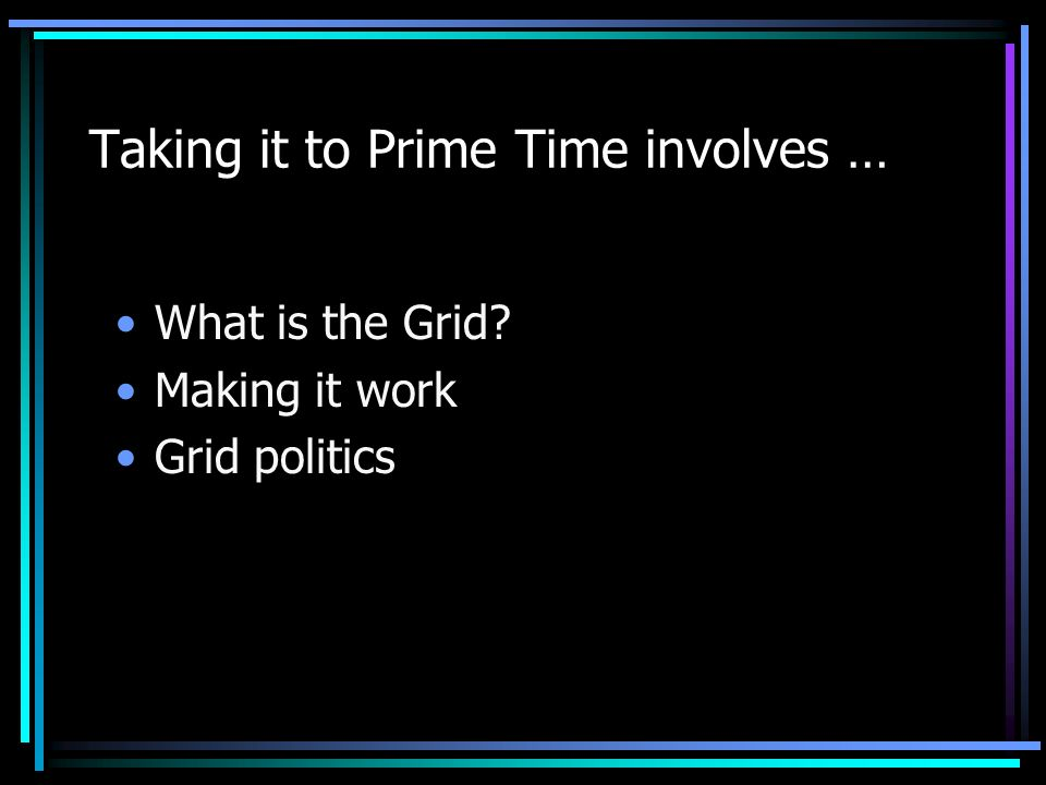 Taking it to Prime Time involves … What is the Grid? Making it work Grid politics