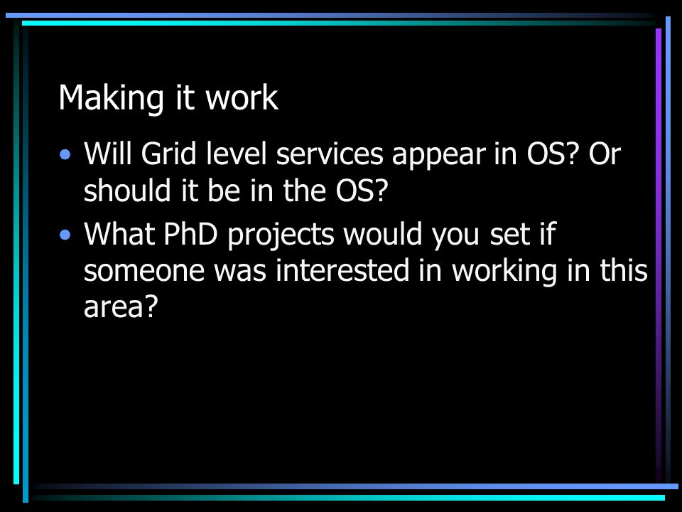 Making it work Will Grid level services appear in OS? Or should it be in the OS? What PhD projects would you set if someone was interested in working