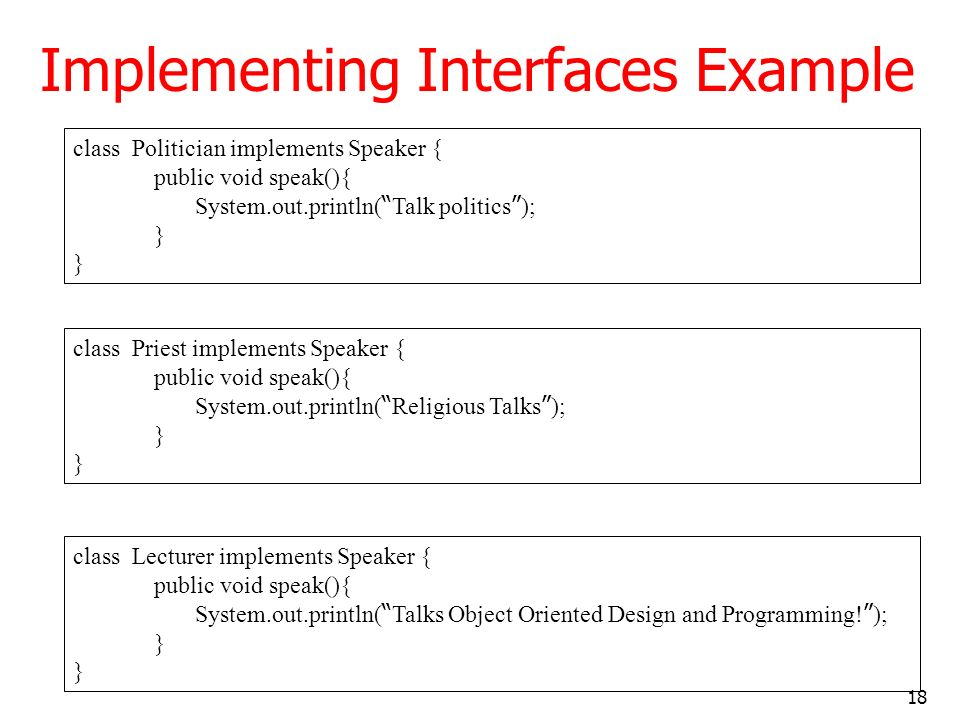 18 Implementing Interfaces Example class Politician implements Speaker { public void speak(){ System.out.println( Talk politics ); } class Priest impl