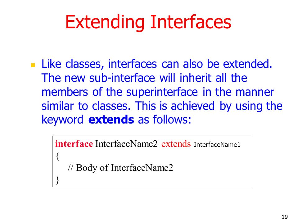 19 Extending Interfaces Like classes, interfaces can also be extended. The new sub-interface will inherit all the members of the superinterface in the