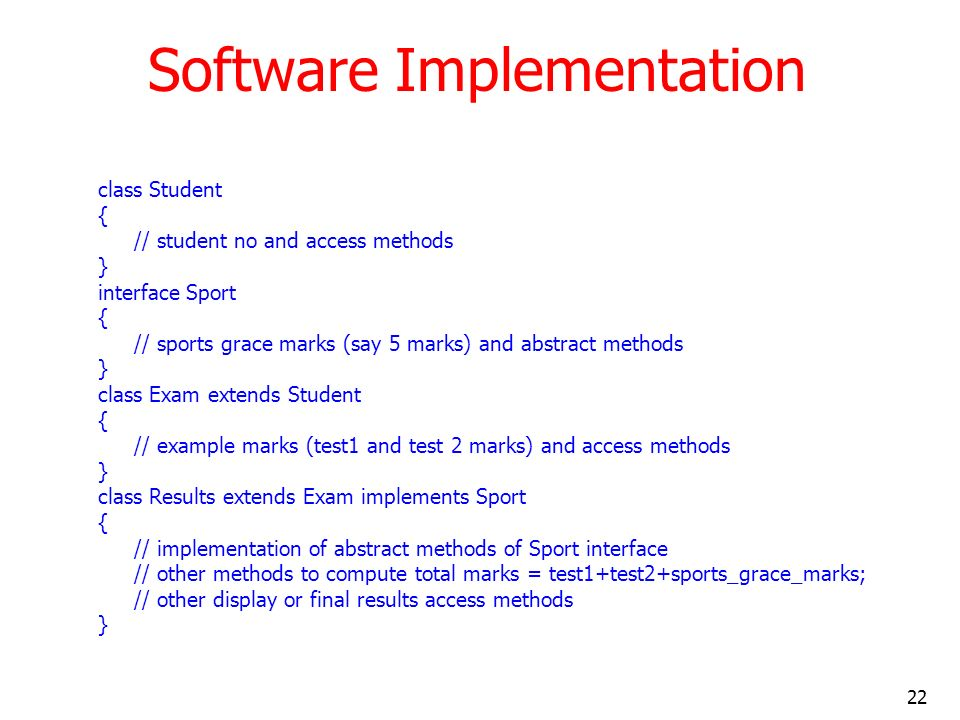 22 Software Implementation class Student { // student no and access methods } interface Sport { // sports grace marks (say 5 marks) and abstract metho