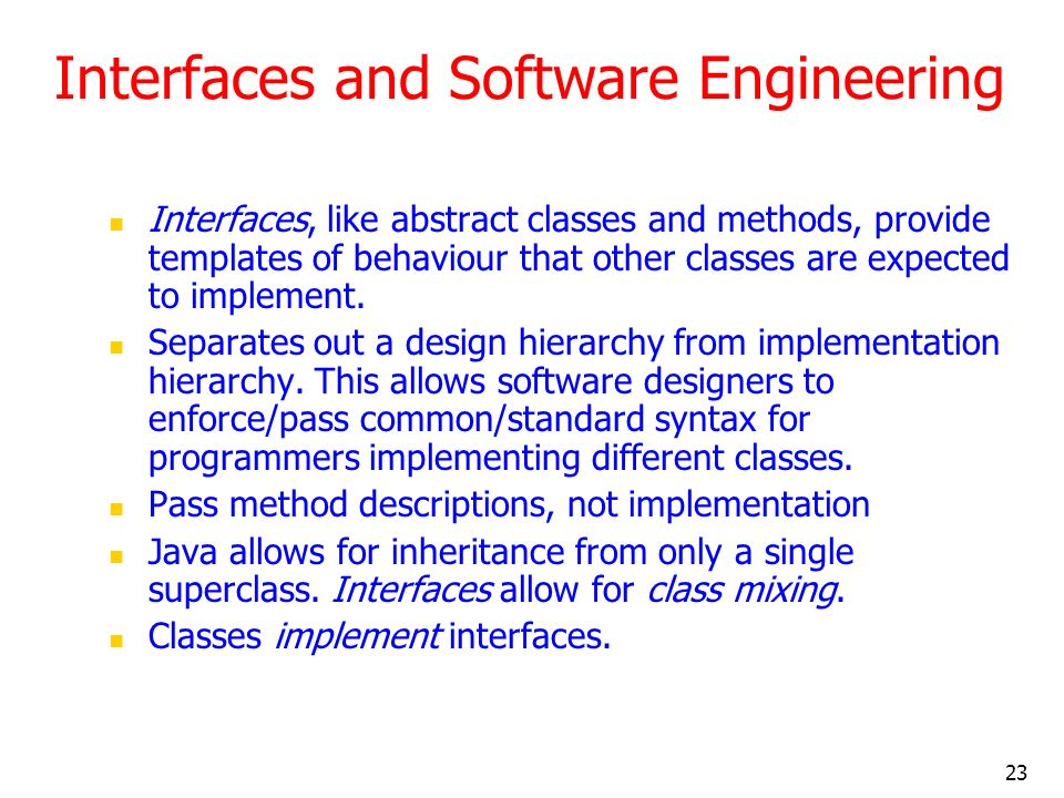 23 Interfaces and Software Engineering Interfaces, like abstract classes and methods, provide templates of behaviour that other classes are expected t