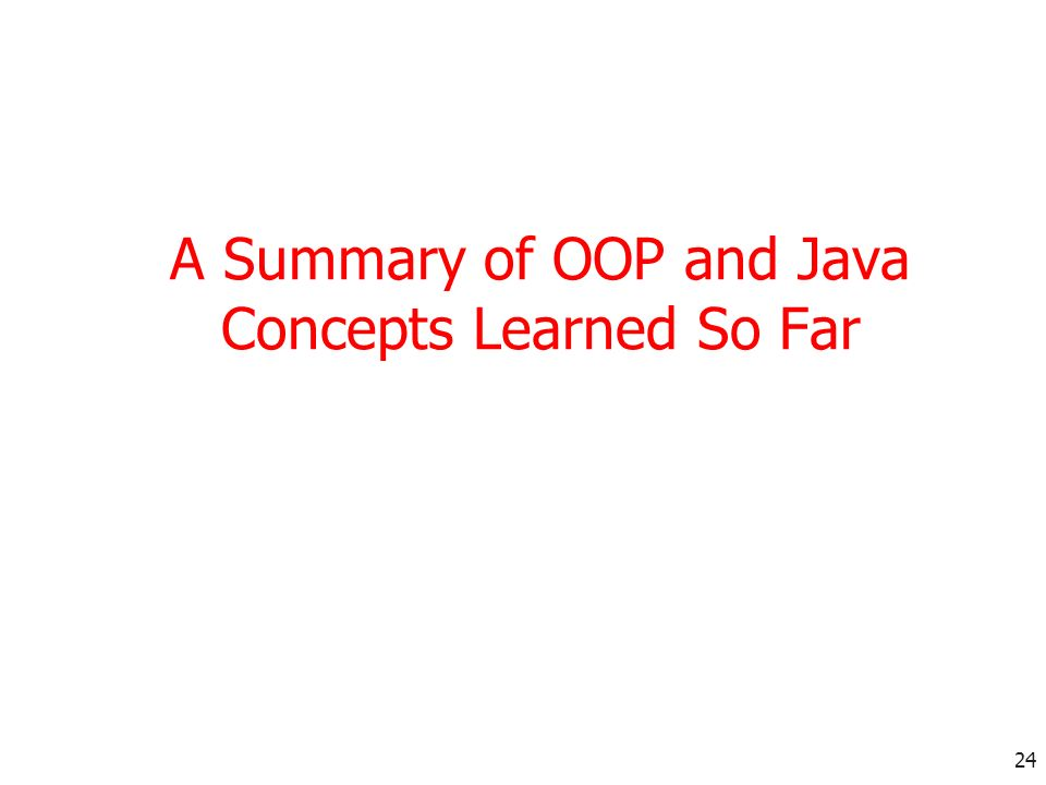 24 A Summary of OOP and Java Concepts Learned So Far