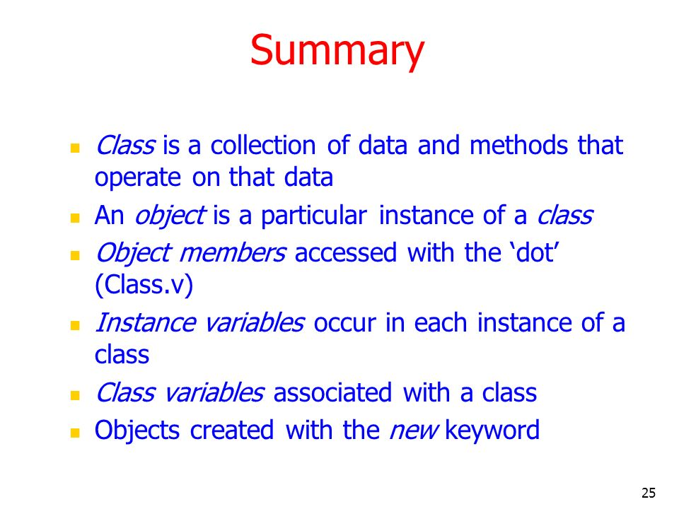 25 Summary Class is a collection of data and methods that operate on that data An object is a particular instance of a class Object members accessed w