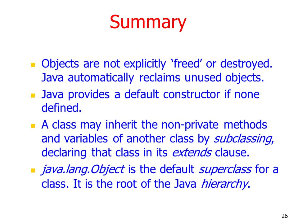 26 Summary Objects are not explicitly freed or destroyed. Java automatically reclaims unused objects. Java provides a default constructor if none defi