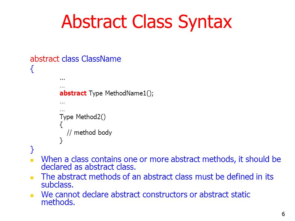 6 Abstract Class Syntax abstract class ClassName {... … abstract Type MethodName1(); … Type Method2() { // method body } When a class contains one or