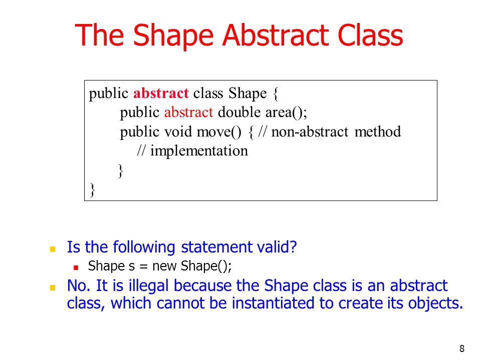 8 The Shape Abstract Class Is the following statement valid? Shape s = new Shape(); No. It is illegal because the Shape class is an abstract class, wh