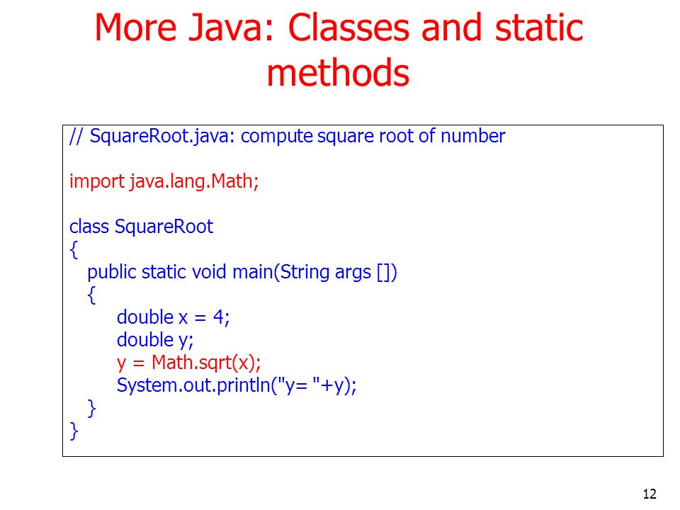 12 More Java: Classes and static methods // SquareRoot.java: compute square root of number import java.lang.Math; class SquareRoot { public static voi