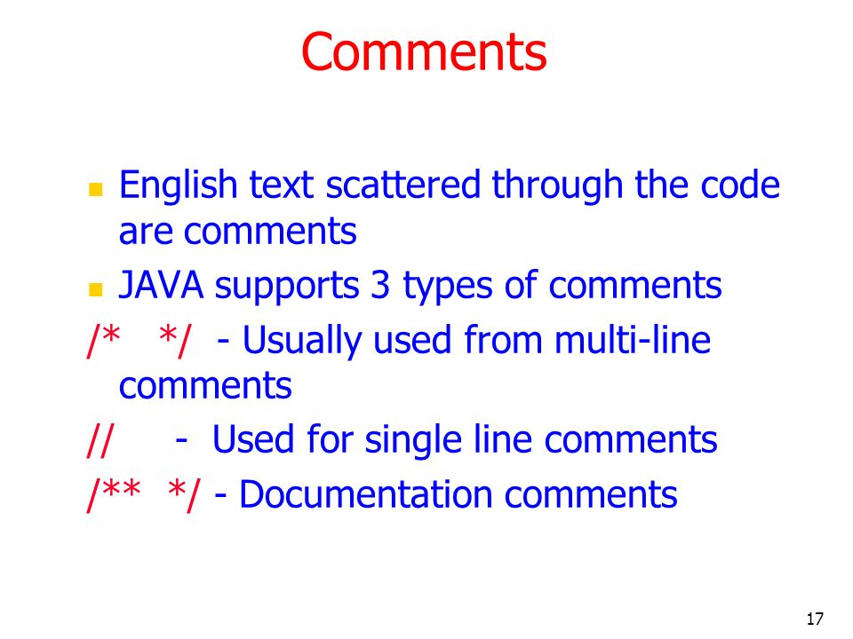 17 Comments English text scattered through the code are comments JAVA supports 3 types of comments /* */ - Usually used from multi-line comments // -