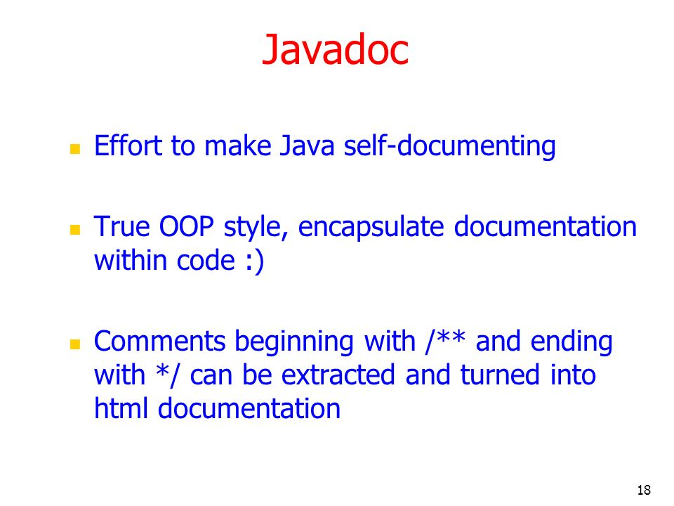 18 Javadoc Effort to make Java self-documenting True OOP style, encapsulate documentation within code :) Comments beginning with /** and ending with *