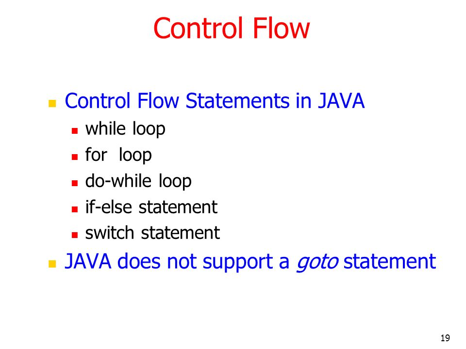 19 Control Flow Control Flow Statements in JAVA while loop for loop do-while loop if-else statement switch statement JAVA does not support a goto stat