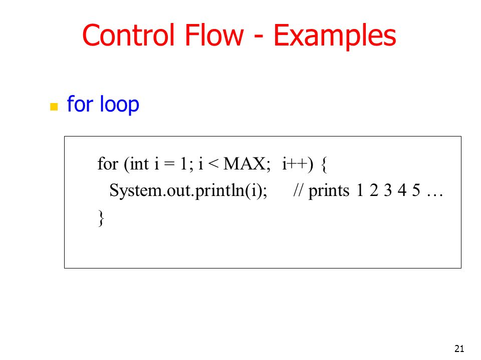 21 Control Flow - Examples for loop for (int i = 1; i < MAX; i++) { System.out.println(i); // prints 1 2 3 4 5 … }