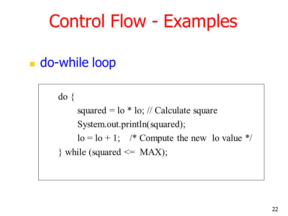 22 do-while loop do { squared = lo * lo; // Calculate square System.out.println(squared); lo = lo + 1; /* Compute the new lo value */ } while (squared