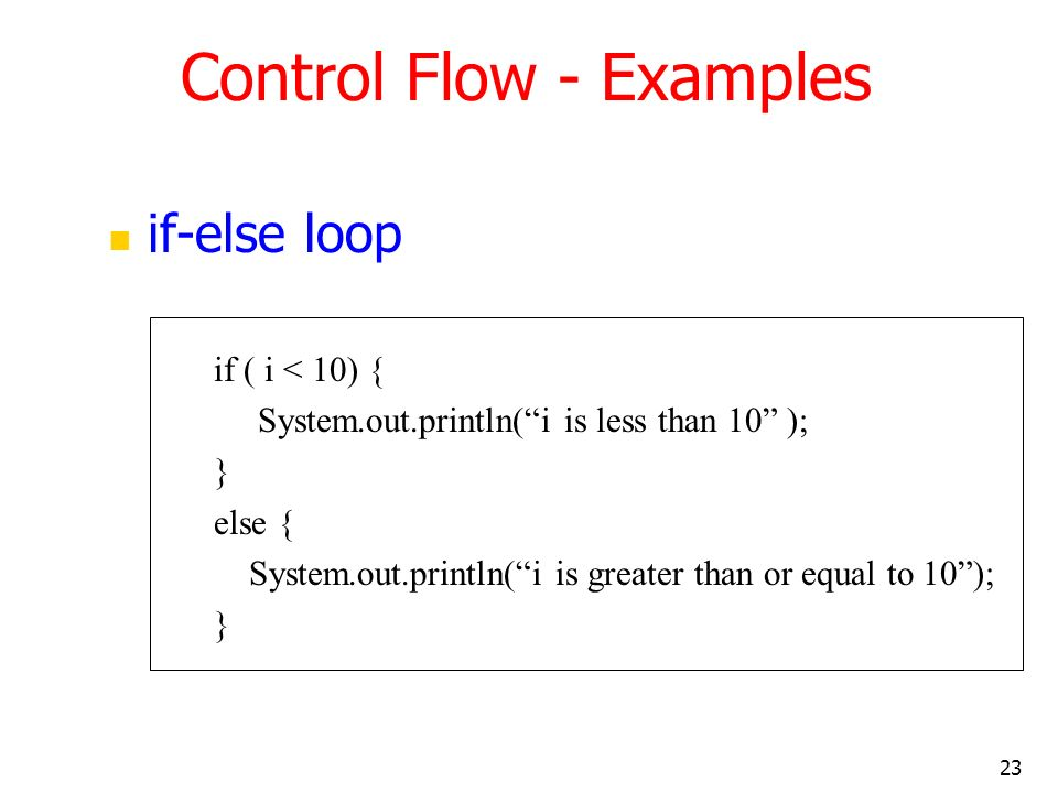23 if-else loop if ( i < 10) { System.out.println(i is less than 10 ); } else { System.out.println(i is greater than or equal to 10); } Control Flow -